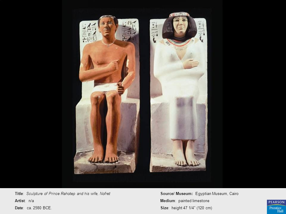 Title: Sculpture of Prince Rahotep and his wife, Nofret Artist: n/a Date: ca. 2580 BCE. Source/ Museum: Egyptian Museum, Cairo Medium: painted limesto