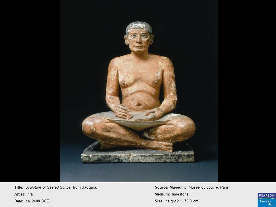 Title: Sculpture of Seated Scribe, from Saqqara. Artist: n/a Date: ca. 2400 BCE. Source/ Museum: Musée du Louvre, Paris Medium: limestone Size: height