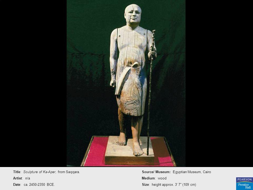 Title: Sculpture of Ka-Aper, from Saqqara. Artist: n/a Date: ca. 2450-2350 BCE. Source/ Museum: Egyptian Museum, Cairo Medium: wood Size: height appro