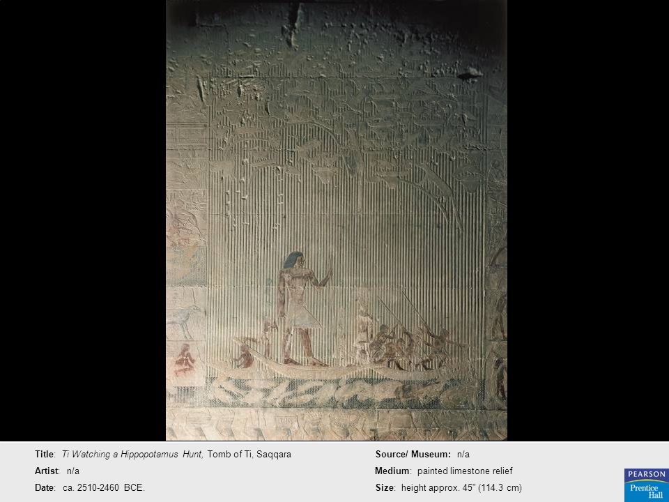 Title: Ti Watching a Hippopotamus Hunt, Tomb of Ti, Saqqara Artist: n/a Date: ca. 2510-2460 BCE. Source/ Museum: n/a Medium: painted limestone relief