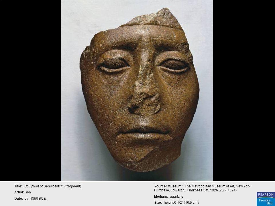 Title: Sculpture of Senwosret III (fragment) Artist: n/a Date: ca. 1850 BCE. Source/ Museum: The Metropolitan Museum of Art, New York. Purchase, Edwar