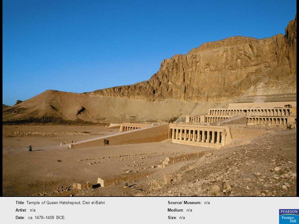 Title: Temple of Queen Hatshepsut, Deir el-Bahri Artist: n/a Date: ca. 1478–1458 BCE. Source/ Museum: n/a Medium: n/a Size: n/a