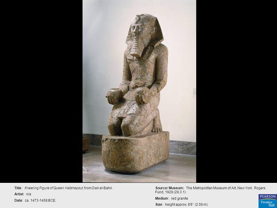 Title: Kneeling Figure of Queen Hatshepsut, from Deir el-Bahri. Artist: n/a Date: ca. 1473-1458 BCE. Source/ Museum: The Metropolitan Museum of Art, N