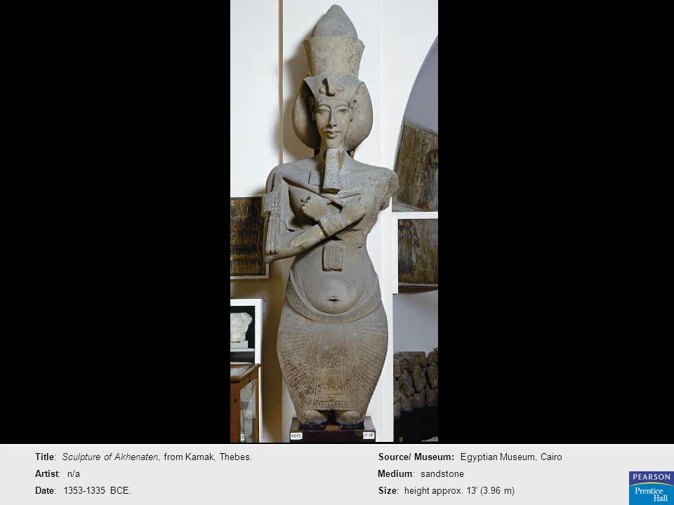 Title: Sculpture of Akhenaten, from Karnak, Thebes. Artist: n/a Date: 1353-1335 BCE. Source/ Museum: Egyptian Museum, Cairo Medium: sandstone Size: he