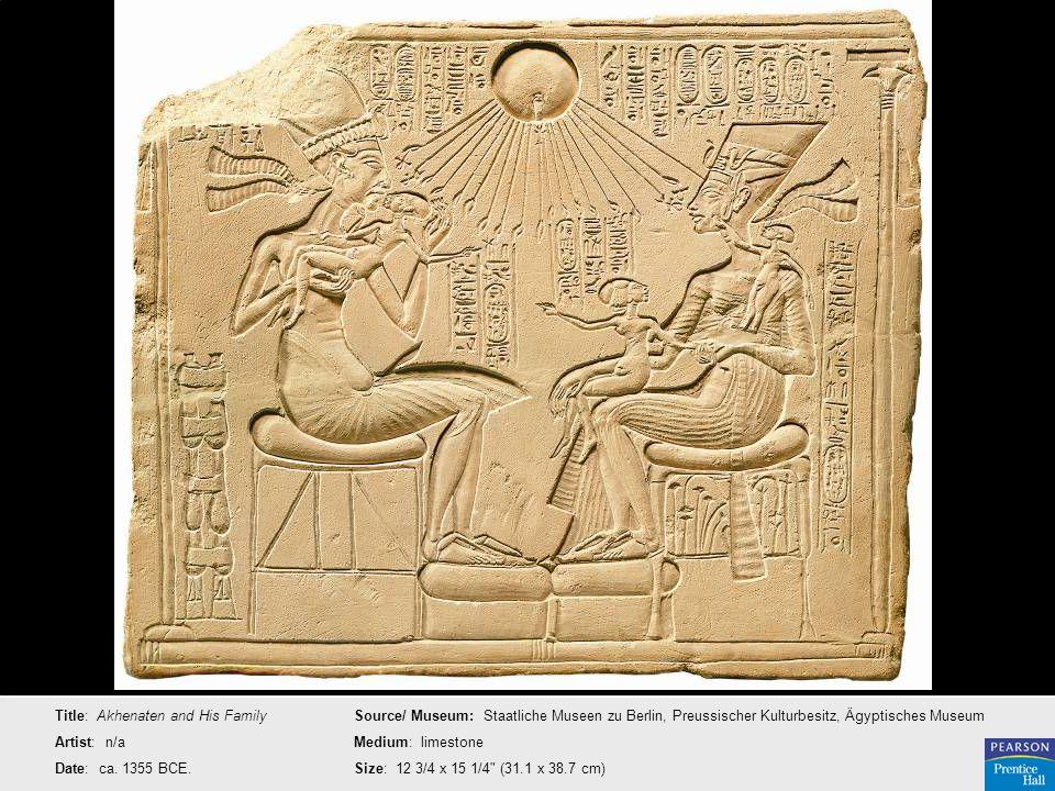 Title: Akhenaten and His Family Artist: n/a Date: ca. 1355 BCE. Source/ Museum: Staatliche Museen zu Berlin, Preussischer Kulturbesitz, Ägyptisches Mu