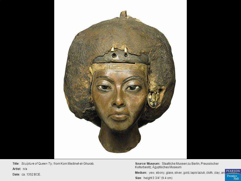 Title: Sculpture of Queen Tiy, from Kom Medinet-el-Ghurab. Artist: n/a Date: ca. 1352 BCE. Source/ Museum: Staatliche Museen zu Berlin, Preussischer K