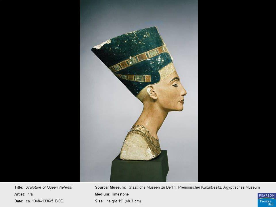 Title: Sculpture of Queen Nefertiti Artist: n/a Date: ca. 1348–1336/5 BCE. Source/ Museum: Staatliche Museen zu Berlin, Preussischer Kulturbesitz, Ägy