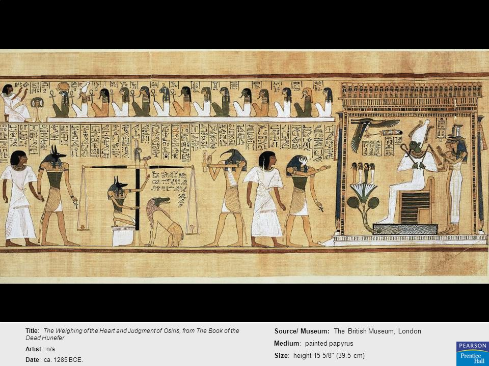 Title: The Weighing of the Heart and Judgment of Osiris, from The Book of the Dead Hunefer Artist: n/a Date: ca. 1285 BCE. Source/ Museum: The British
