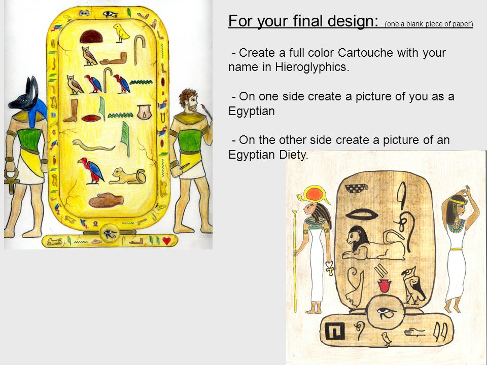 For your final design: (one a blank piece of paper) - Create a full color Cartouche with your name in Hieroglyphics. - On one side create a picture of