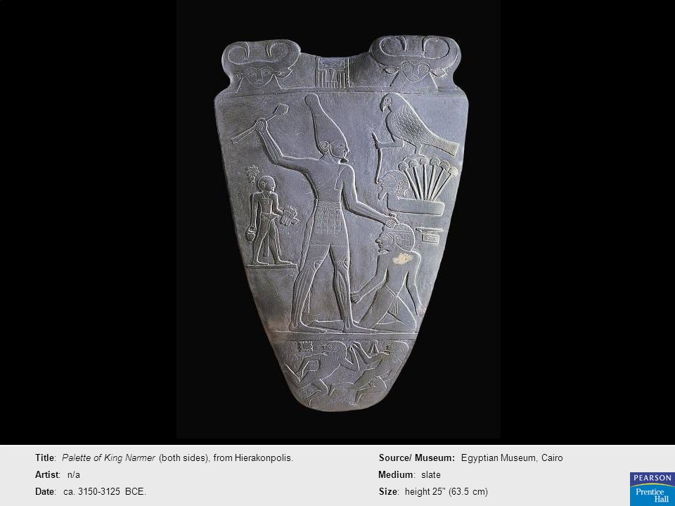 Title: Palette of King Narmer (both sides), from Hierakonpolis. Artist: n/a Date: ca. 3150-3125 BCE. Source/ Museum: Egyptian Museum, Cairo Medium: sl