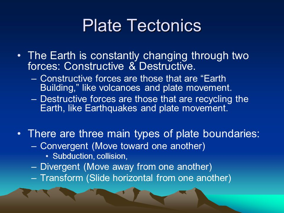Plate Tectonics The Earth is constantly changing through two forces: Constructive & Destructive.