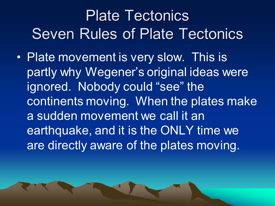 Plate Tectonics Seven Rules of Plate Tectonics Plate movement is very slow.