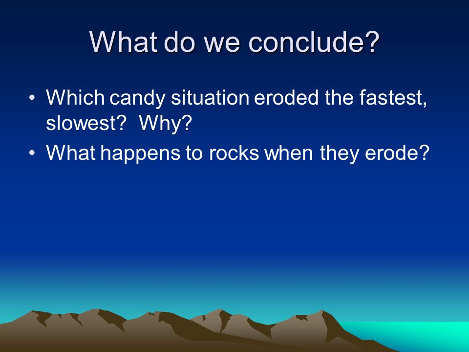 What do we conclude. Which candy situation eroded the fastest, slowest.