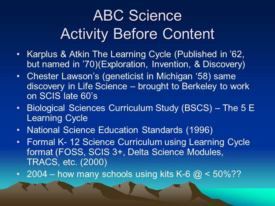 ABC Science Activity Before Content Karplus & Atkin The Learning Cycle (Published in '62, but named in '70)(Exploration, Invention, & Discovery) Chester Lawson's (geneticist in Michigan '58) same discovery in Life Science – brought to Berkeley to work on SCIS late 60's Biological Sciences Curriculum Study (BSCS) – The 5 E Learning Cycle National Science Education Standards (1996) Formal K- 12 Science Curriculum using Learning Cycle format (FOSS, SCIS 3+, Delta Science Modules, TRACS, etc.