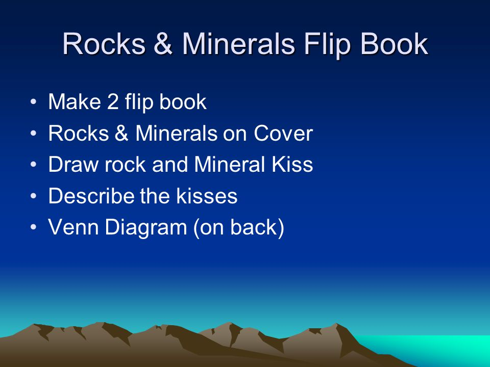 Rocks & Minerals Flip Book Make 2 flip book Rocks & Minerals on Cover Draw rock and Mineral Kiss Describe the kisses Venn Diagram (on back)