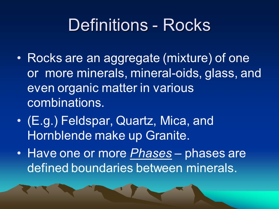 Definitions - Rocks Rocks are an aggregate (mixture) of one or more minerals, mineral-oids, glass, and even organic matter in various combinations.