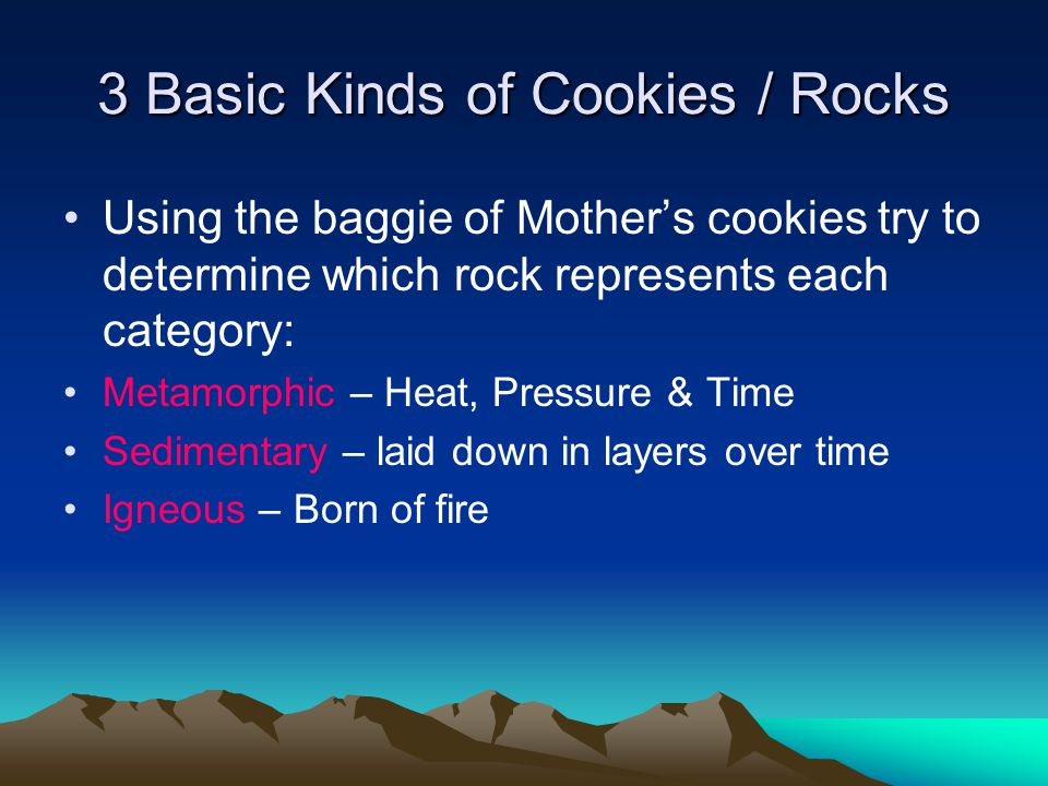 3 Basic Kinds of Cookies / Rocks Using the baggie of Mother's cookies try to determine which rock represents each category: Metamorphic – Heat, Pressure & Time Sedimentary – laid down in layers over time Igneous – Born of fire