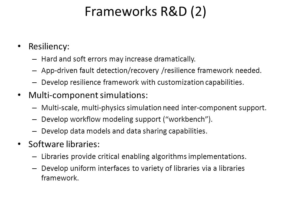 Frameworks R&D (2) Resiliency: – Hard and soft errors may increase dramatically.