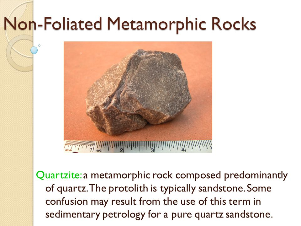 Non-Foliated Metamorphic Rocks Quartzite: a metamorphic rock composed predominantly of quartz.