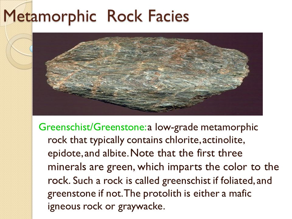 Metamorphic Rock Facies Greenschist/Greenstone: a low-grade metamorphic rock that typically contains chlorite, actinolite, epidote, and albite.
