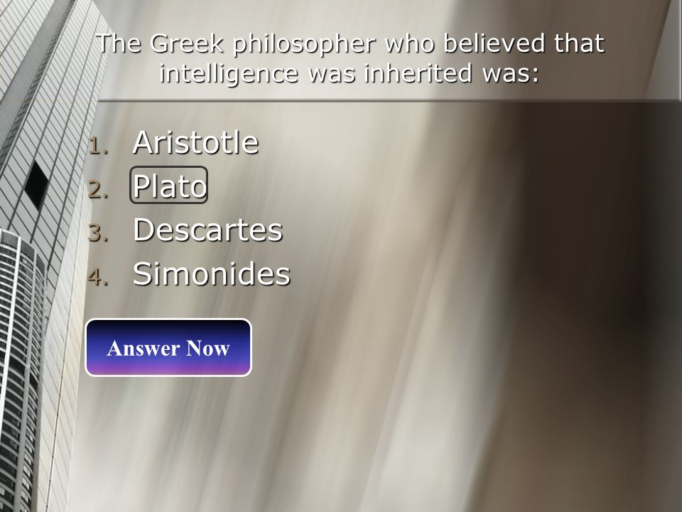 The Greek philosopher who believed that intelligence was inherited was: 1. Aristotle 2. Plato 3. Descartes 4. Simonides Answer Now