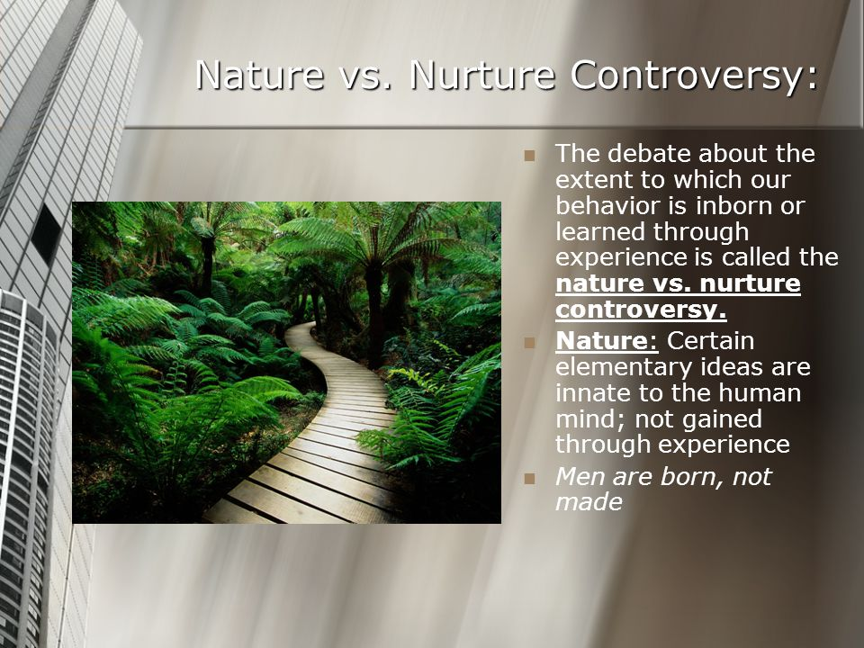 Nature vs. Nurture Controversy: The debate about the extent to which our behavior is inborn or learned through experience is called the nature vs. nur