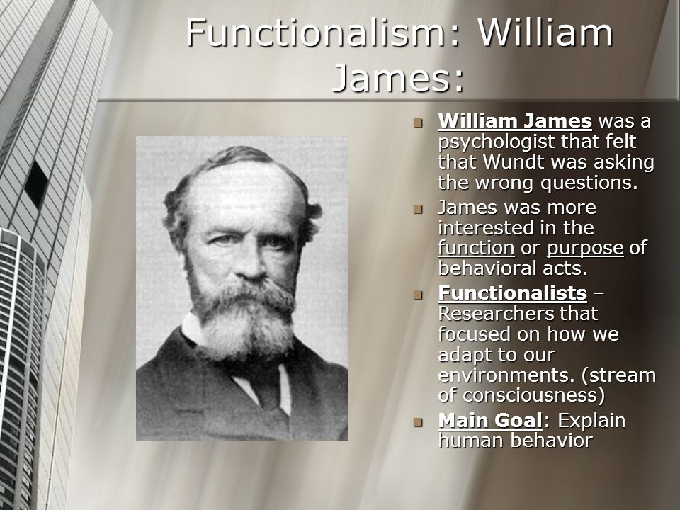 Functionalism: William James: William James was a psychologist that felt that Wundt was asking the wrong questions. James was more interested in the f