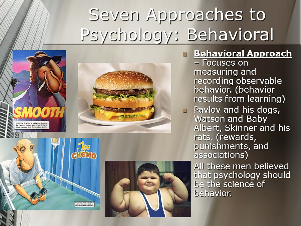 Seven Approaches to Psychology: Behavioral Behavioral Approach – Focuses on measuring and recording observable behavior. (behavior results from learni