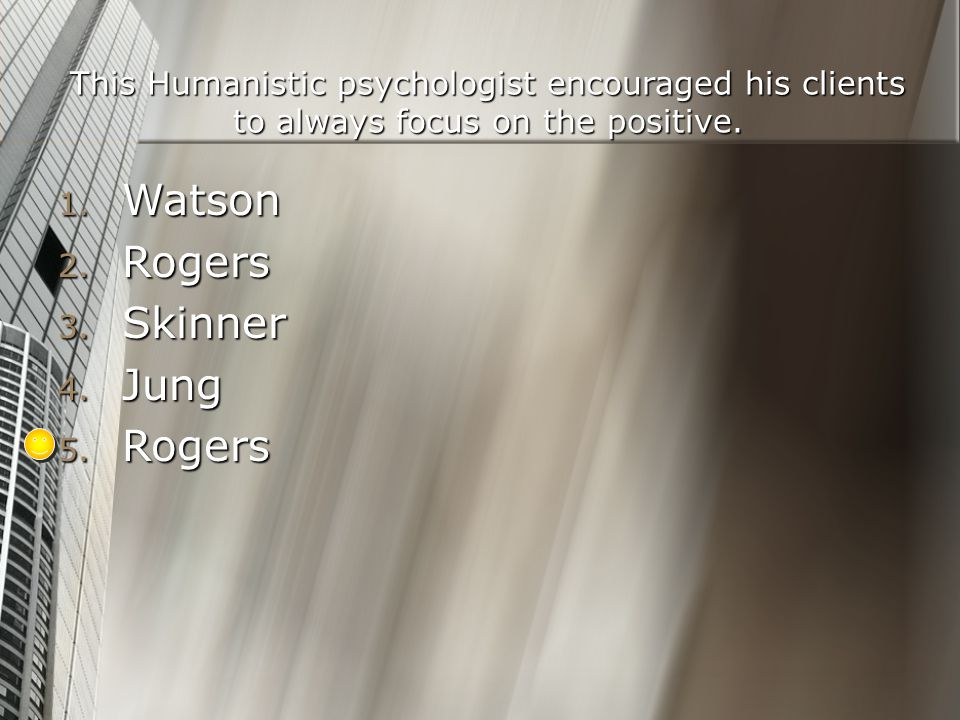 This Humanistic psychologist encouraged his clients to always focus on the positive. 1. Watson 2. Rogers 3. Skinner 4. Jung 5. Rogers