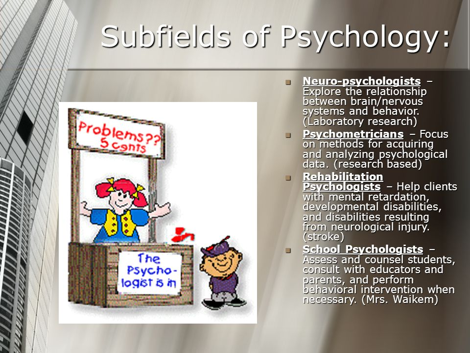 Subfields of Psychology: Neuro-psychologists – Explore the relationship between brain/nervous systems and behavior. (Laboratory research) Psychometric