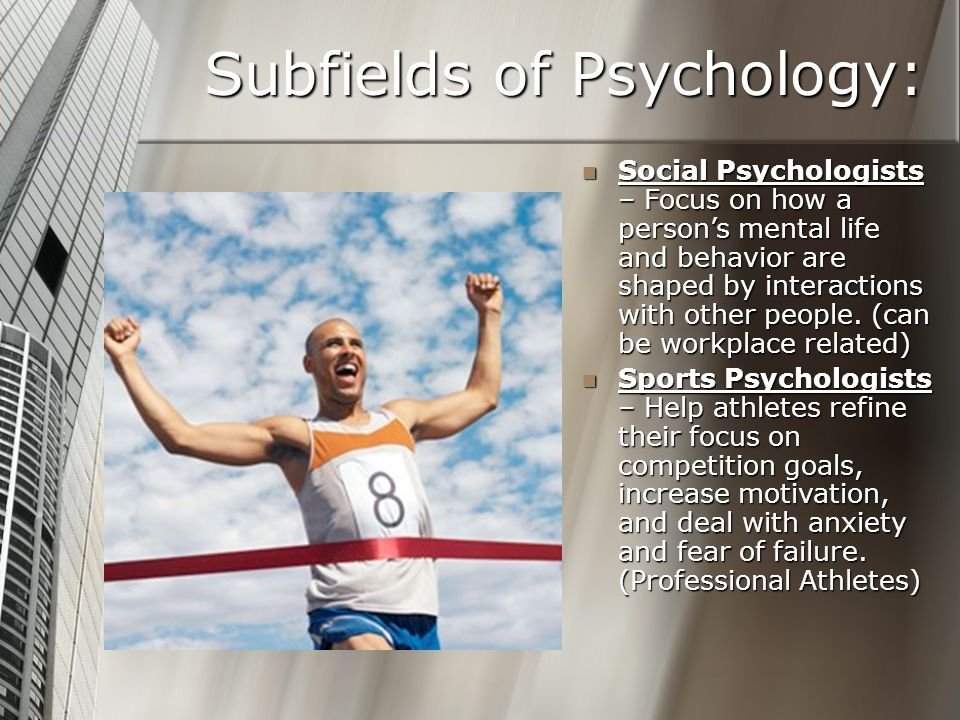 Subfields of Psychology: Social Psychologists – Focus on how a person's mental life and behavior are shaped by interactions with other people. (can be