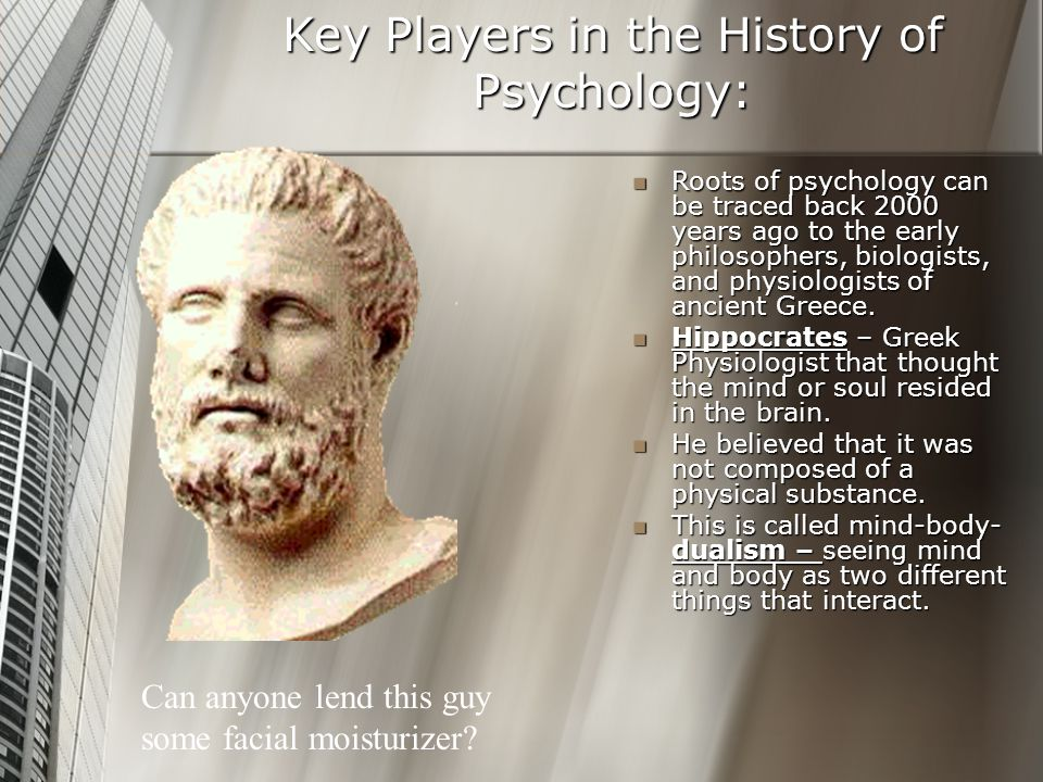 Key Players in the History of Psychology: Plato (350 B.C.) – Greek philosopher that believed that who we are and what we know are innate (inborn).