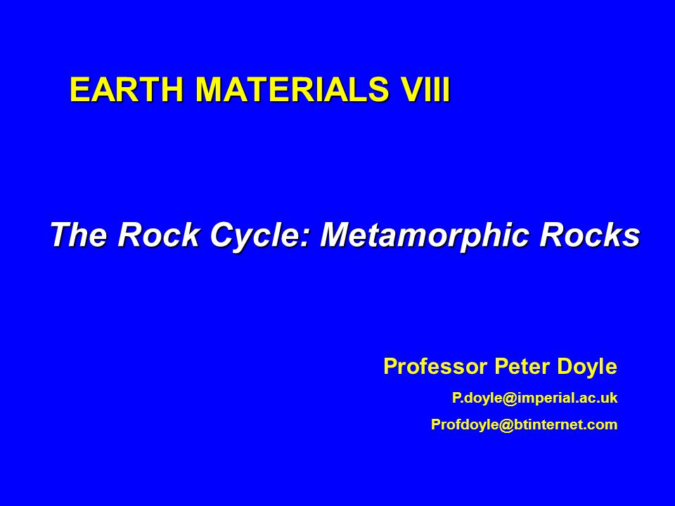 EARTH MATERIALS VIII The Rock Cycle: Metamorphic Rocks Professor Peter Doyle P.doyle@imperial.ac.uk Profdoyle@btinternet.com