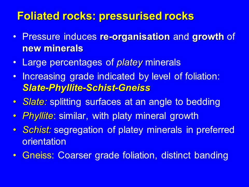 Foliated rocks: pressurised rocks re-organisationgrowth new mineralsPressure induces re-organisation and growth of new minerals plateyLarge percentage