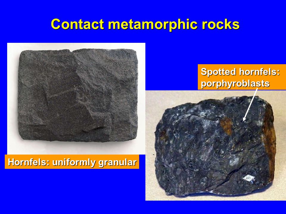 Contact metamorphic rocks Hornfels: uniformly granular Spotted hornfels: porphyroblasts