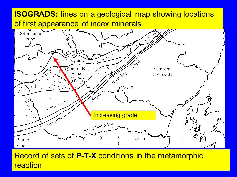 ISOGRADS: lines on a geological map showing locations of first appearance of index minerals Increasing grade P-T-X Record of sets of P-T-X conditions