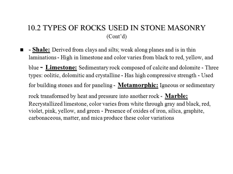 10.4.1 Types of Stone Masonry Walls: (i) Solid masonry wall made by laying stone masonry over a prepared bed of mortar, and proceeding in a similar manner to increase the height; (ii) Composite wall made of an outer wall of large stone slabs, attached to a backing of structural frame or brick/concrete masonry wall; and (iii) Cavity wall made by two different types of masonry wall separated by a cavity, which is either insulated or empty and connected together by metal ties 10.4.1 Types of Stone Masonry Walls: (i) Solid masonry wall made by laying stone masonry over a prepared bed of mortar, and proceeding in a similar manner to increase the height; (ii) Composite wall made of an outer wall of large stone slabs, attached to a backing of structural frame or brick/concrete masonry wall; and (iii) Cavity wall made by two different types of masonry wall separated by a cavity, which is either insulated or empty and connected together by metal ties 10.4.2 Laying of stone masonry blocks in a wall: (a) Rubble Masonry - Composed of unsquared pieces of stones; mason has to choose carefully each stone so that it can fit into the available space - (b) Ashlar masonry - Made of squared pieces of stones; mason has to carefully lift the heavy stones by a hoist and lower it into place - (c) Coursed stone masonry: has continuous horizontal joints - (d) Uncoursed or random masonry : Does not have defined bedding planes for the wall 10.4.2 Laying of stone masonry blocks in a wall: (a) Rubble Masonry - Composed of unsquared pieces of stones; mason has to choose carefully each stone so that it can fit into the available space - (b) Ashlar masonry - Made of squared pieces of stones; mason has to carefully lift the heavy stones by a hoist and lower it into place - (c) Coursed stone masonry: has continuous horizontal joints - (d) Uncoursed or random masonry : Does not have defined bedding planes for the wall 10.4 TYPES OF STONE MASONRY WALLS AND THEIR CONSTRUCTION
