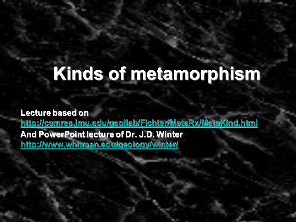 Kinds of metamorphism Lecture based on http://csmres.jmu.edu/geollab/Fichter/MetaRx/MetaKind.html http://csmres.jmu.edu/geollab/Fichter/MetaRx/MetaKind.html And PowerPoint lecture of Dr.