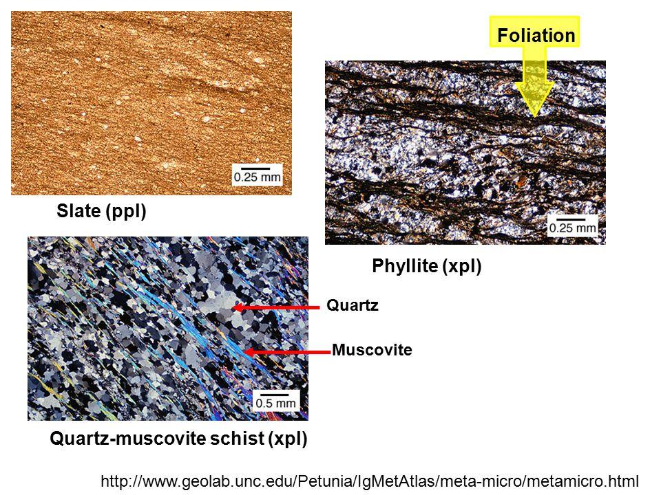Slate (ppl) Phyllite (xpl) Foliation Quartz-muscovite schist (xpl) http://www.geolab.unc.edu/Petunia/IgMetAtlas/meta-micro/metamicro.html Muscovite Qu