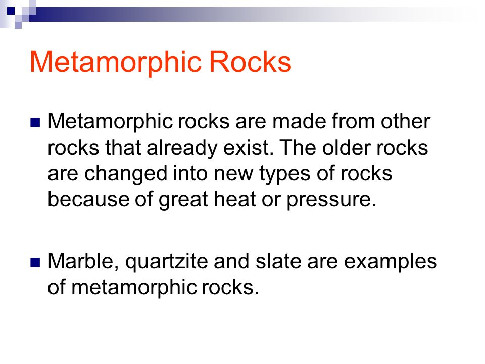 Metamorphic Rocks Metamorphic rocks are made from other rocks that already exist.