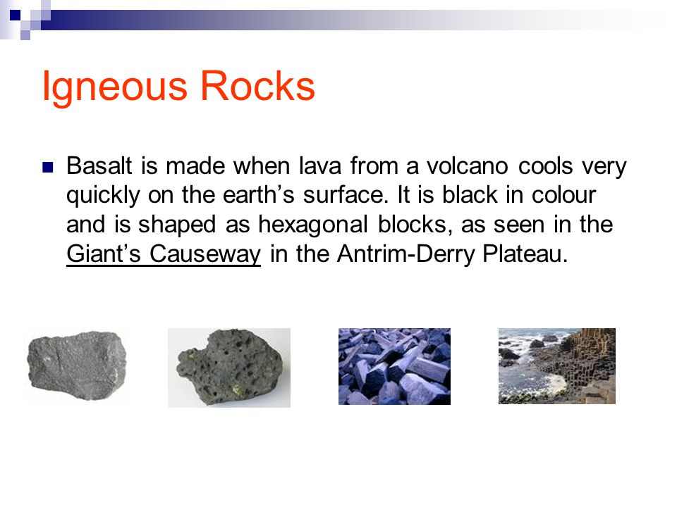 Igneous Rocks Basalt is made when lava from a volcano cools very quickly on the earth's surface.