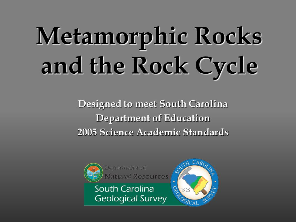 Metamorphic Rocks and the Rock Cycle Designed to meet South Carolina Department of Education 2005 Science Academic Standards