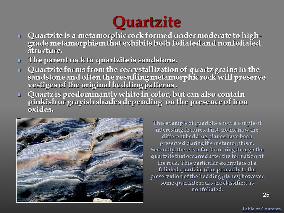 Quartzite Quartzite is a metamorphic rock formed under moderate to high- grade metamorphism that exhibits both foliated and nonfoliated structure. Qua