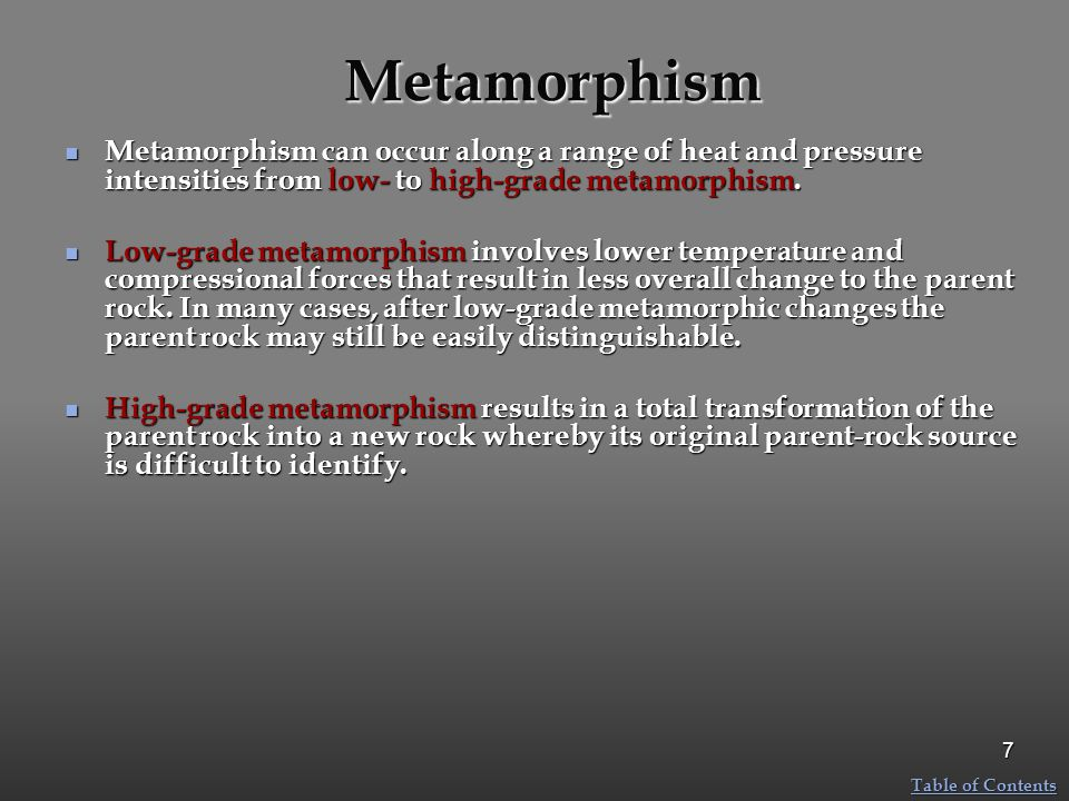 Metamorphism Metamorphism can occur along a range of heat and pressure intensities from low- to high-grade metamorphism. Metamorphism can occur along