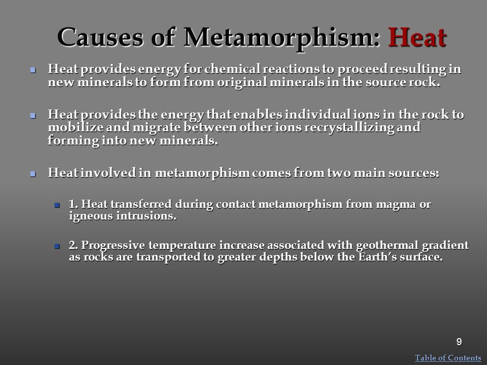 Causes of Metamorphism: Heat Heat provides energy for chemical reactions to proceed resulting in new minerals to form from original minerals in the so