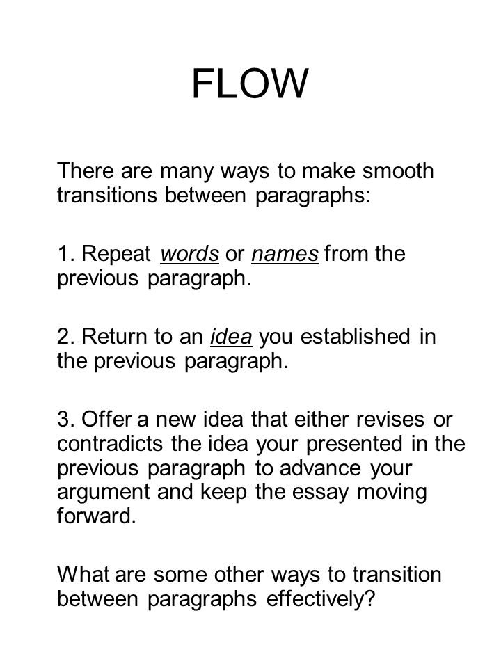 FLOW There are many ways to make smooth transitions between paragraphs: 1. Repeat words or names from the previous paragraph. 2. Return to an idea you