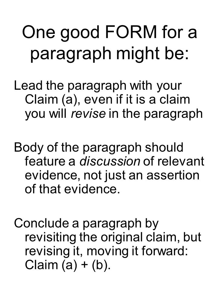 One good FORM for a paragraph might be: Lead the paragraph with your Claim (a), even if it is a claim you will revise in the paragraph Body of the par