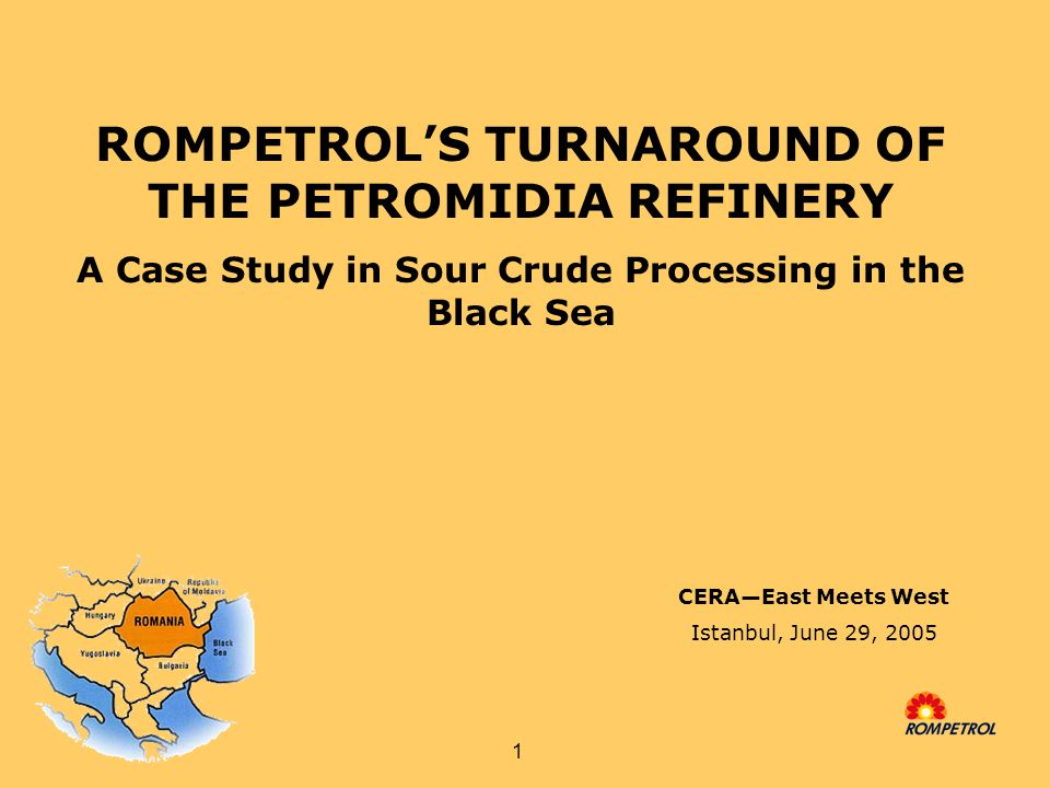 1 ROMPETROL'S TURNAROUND OF THE PETROMIDIA REFINERY A Case Study in Sour Crude Processing in the Black Sea CERA—East Meets West Istanbul, June 29, 2005