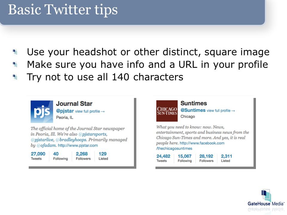 Basic Twitter tips Use your headshot or other distinct, square image Make sure you have info and a URL in your profile Try not to use all 140 characters