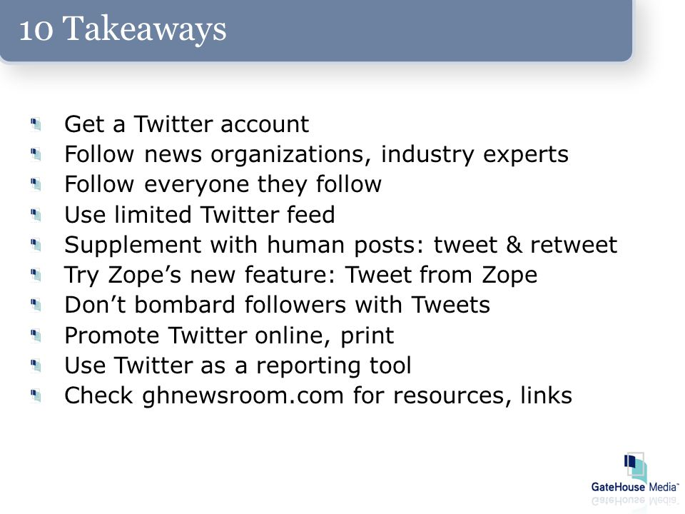10 Takeaways Get a Twitter account Follow news organizations, industry experts Follow everyone they follow Use limited Twitter feed Supplement with human posts: tweet & retweet Try Zope's new feature: Tweet from Zope Don't bombard followers with Tweets Promote Twitter online, print Use Twitter as a reporting tool Check ghnewsroom.com for resources, links